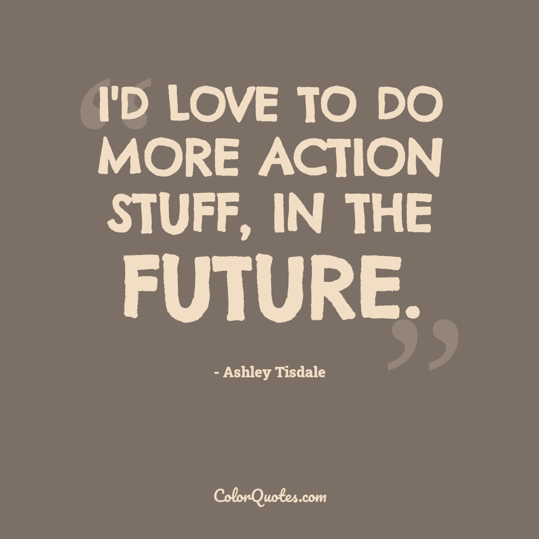 I'd love to do more action stuff, in the future.