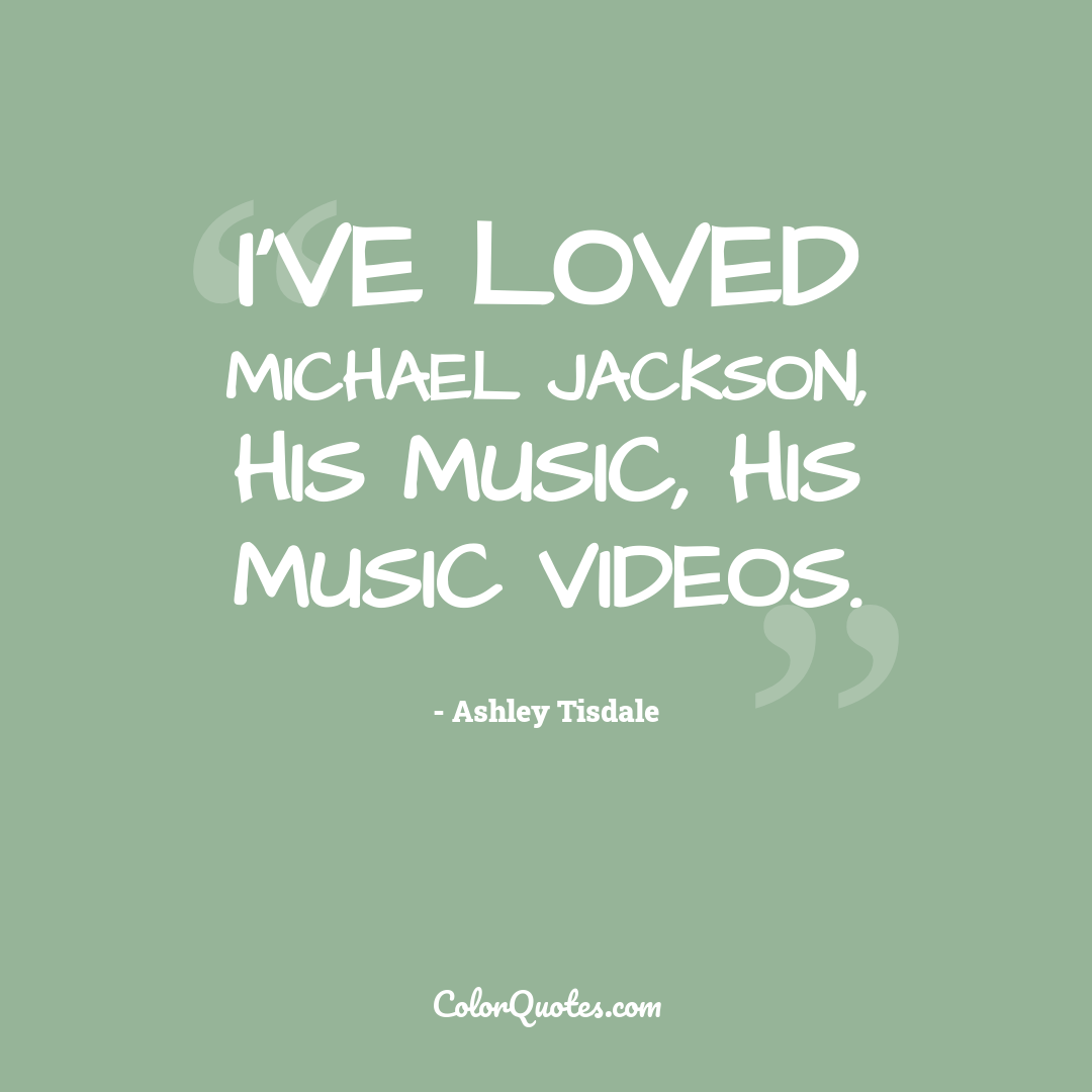 I've loved Michael Jackson, his music, his music videos.