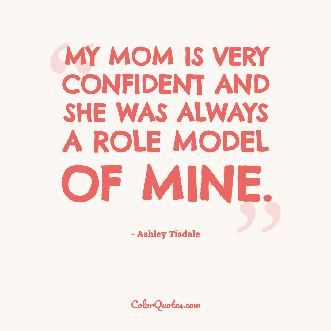 My mom is very confident and she was always a role model of mine.