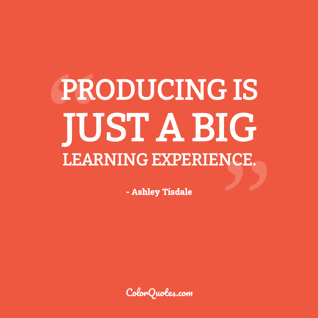 Producing is just a big learning experience.