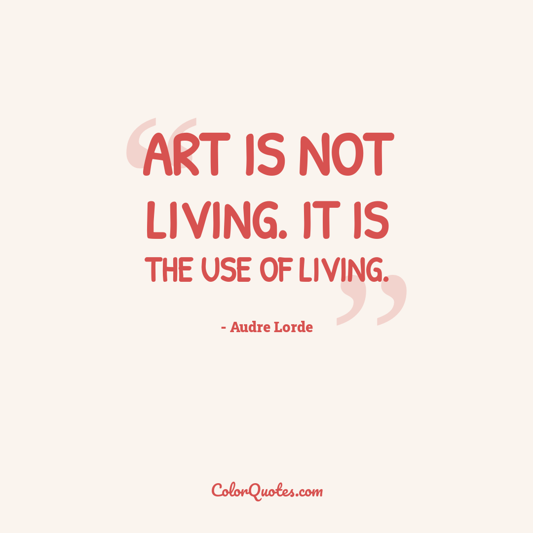 Art is not living. It is the use of living.
