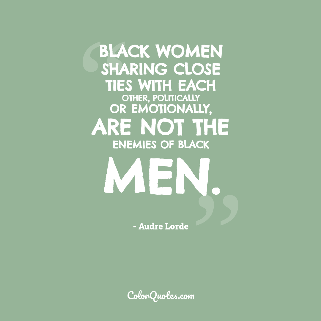 Black women sharing close ties with each other, politically or emotionally, are not the enemies of Black men.