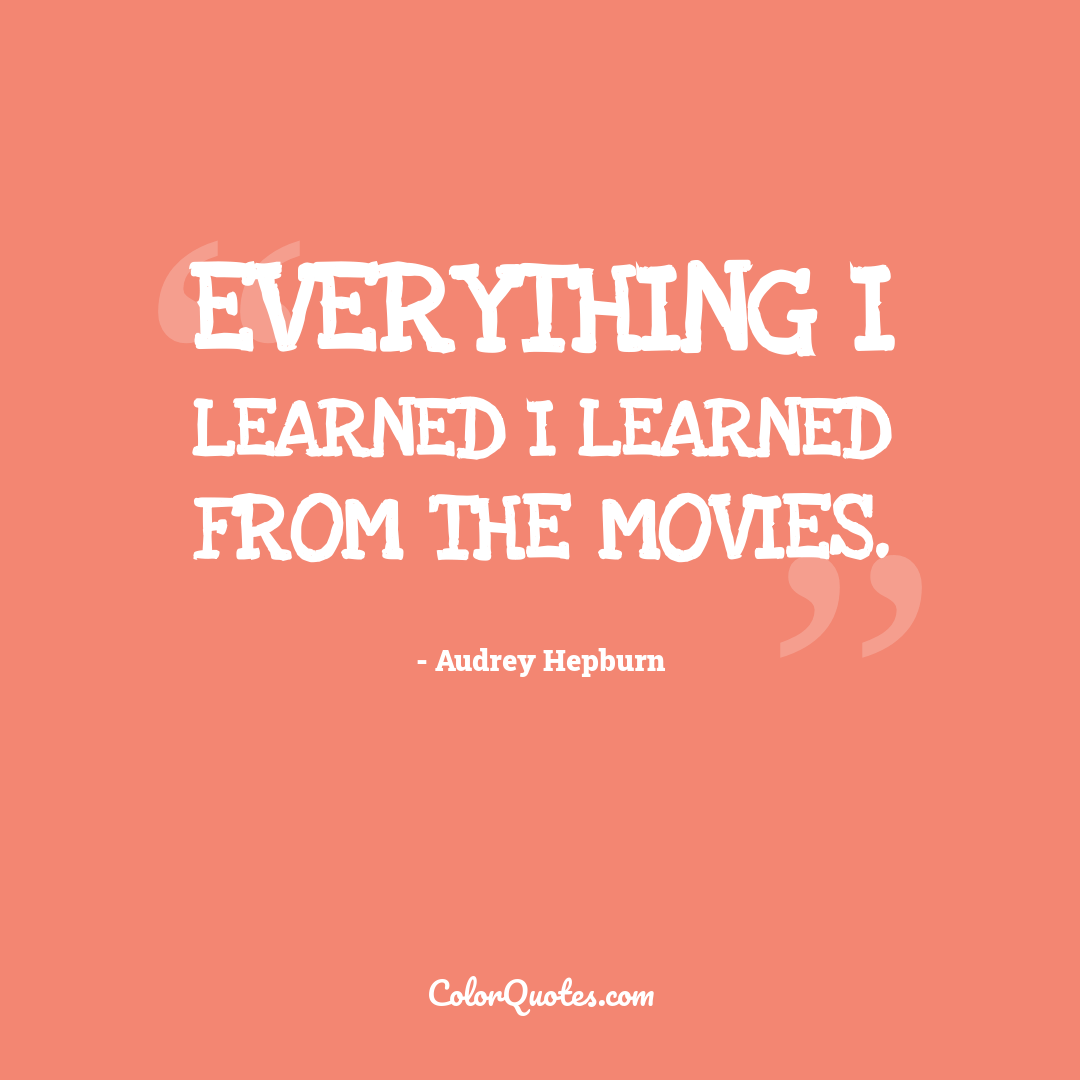 Everything I learned I learned from the movies.