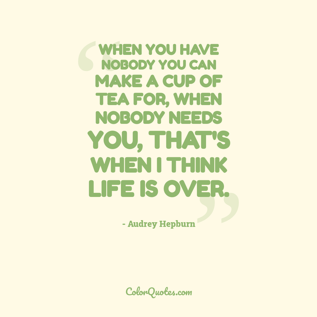 When you have nobody you can make a cup of tea for, when nobody needs you, that's when I think life is over.
