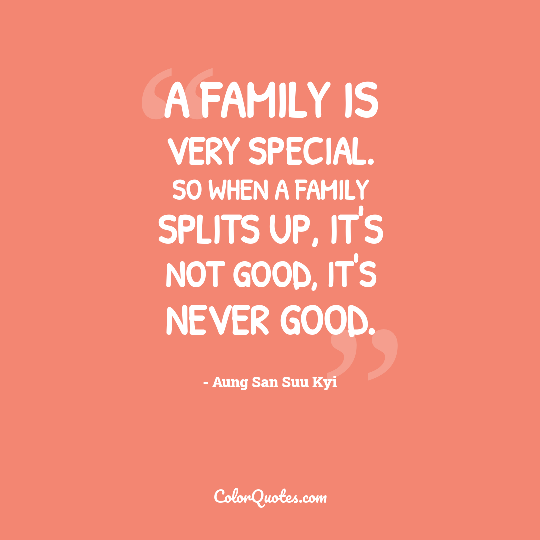 A family is very special. So when a family splits up, it's not good, it's never good.