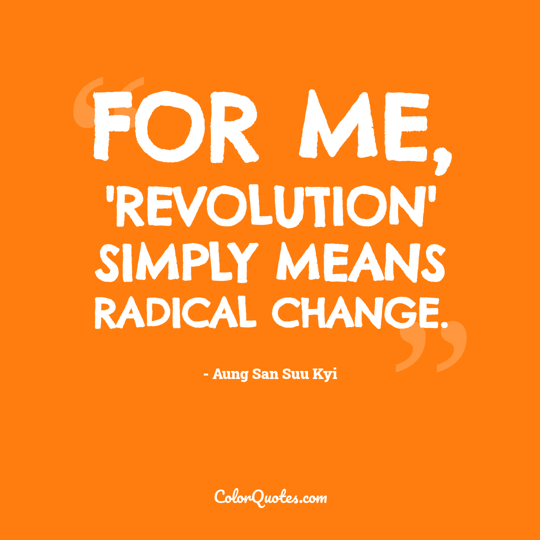 For me, 'revolution' simply means radical change.
