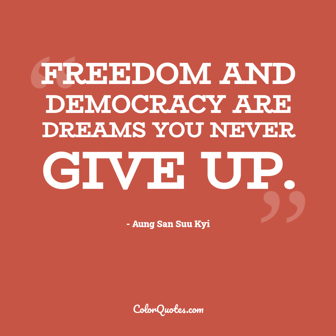 Freedom and democracy are dreams you never give up.