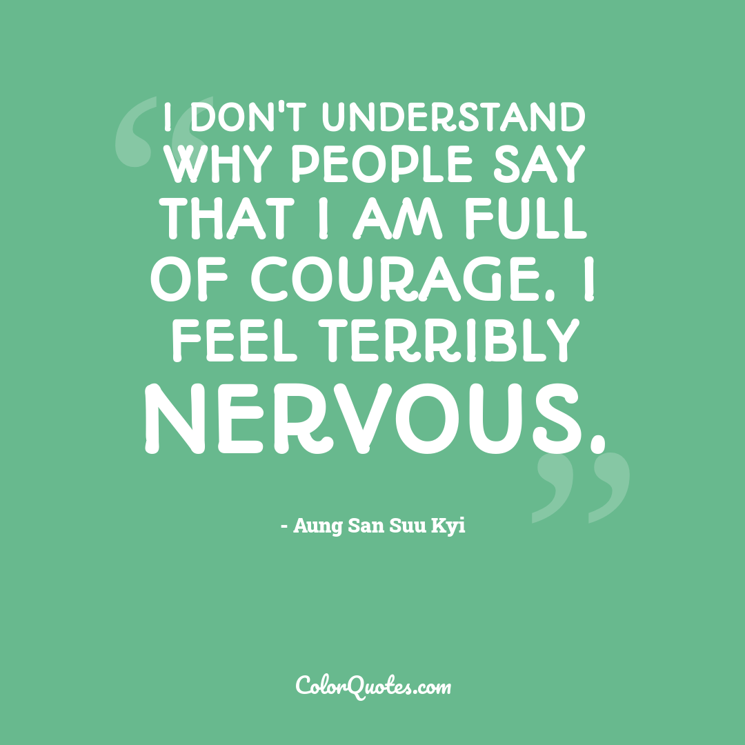 I don't understand why people say that I am full of courage. I feel terribly nervous.