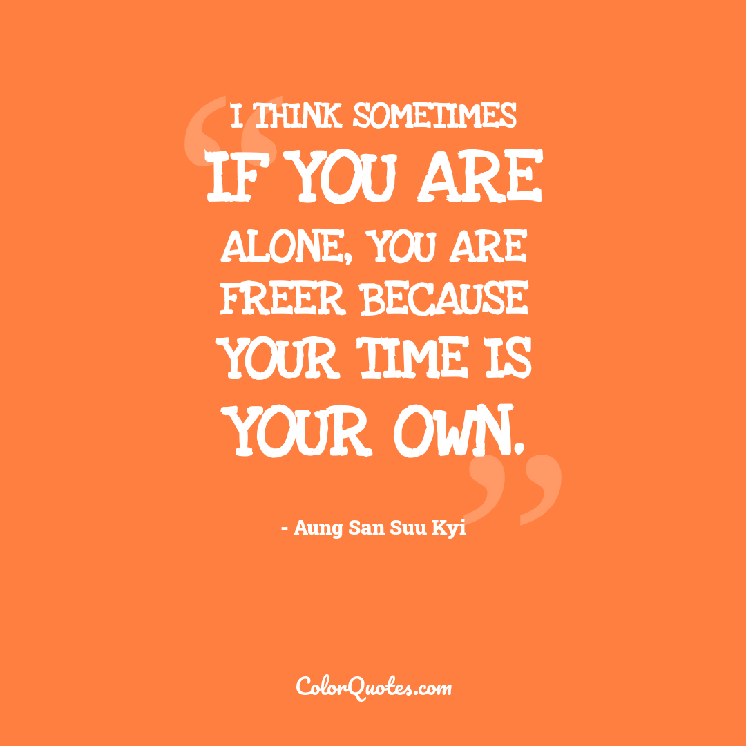 I think sometimes if you are alone, you are freer because your time is your own.
