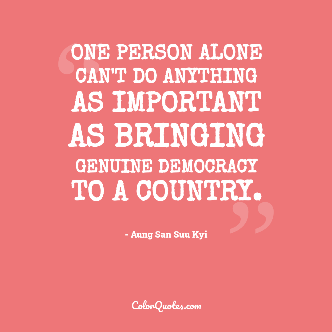 One person alone can't do anything as important as bringing genuine democracy to a country.