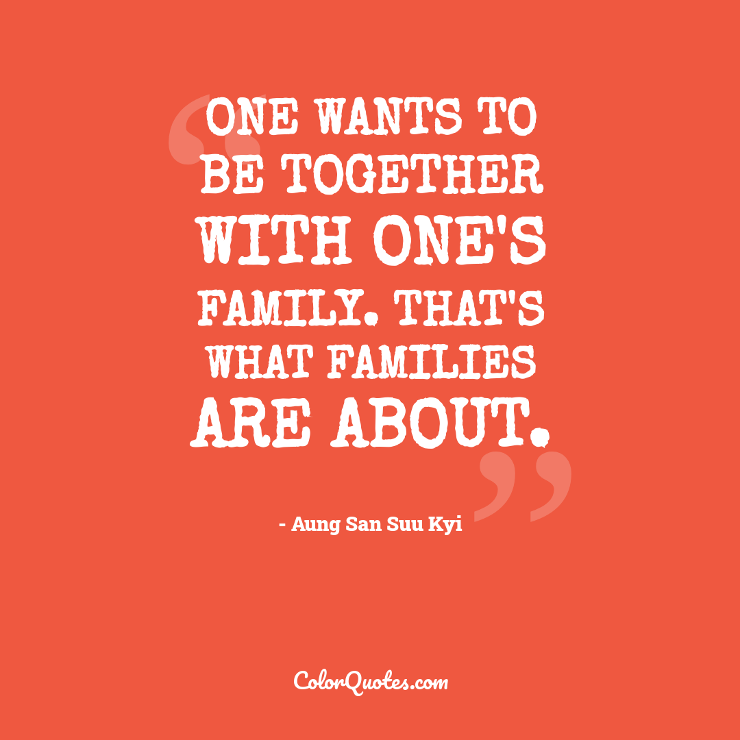 One wants to be together with one's family. That's what families are about.