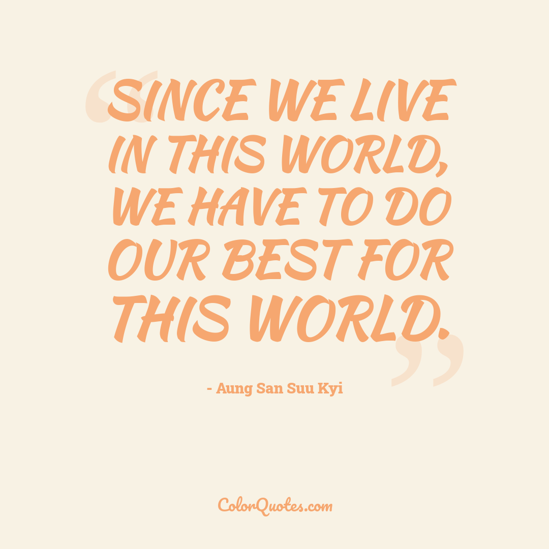 Since we live in this world, we have to do our best for this world.