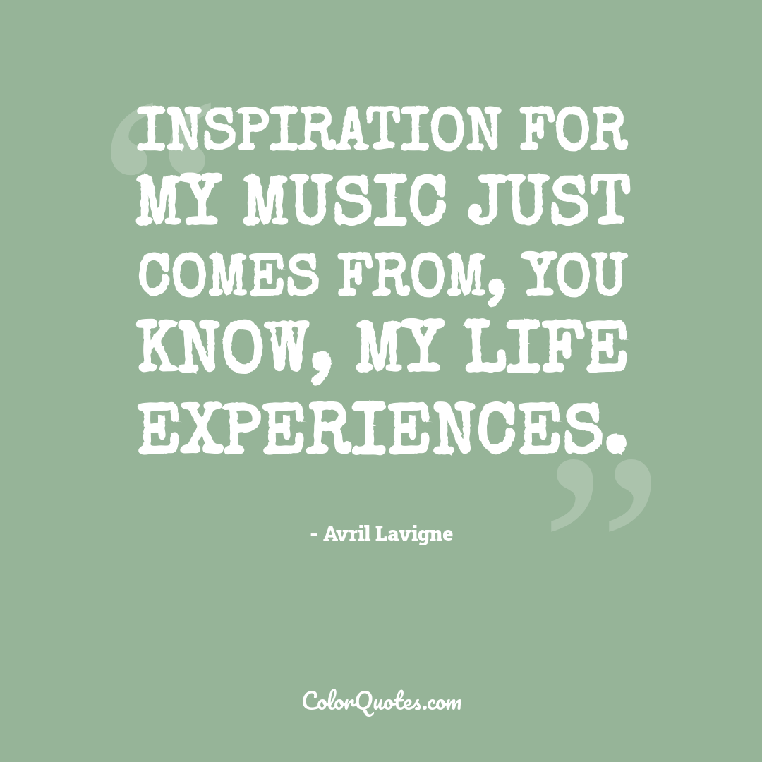 Quote By Avril Lavigne On Music Inspiration For My Music Just Comes From You Know My Life Experiences