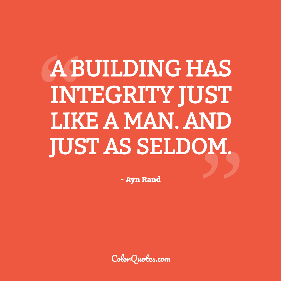 A building has integrity just like a man. And just as seldom.