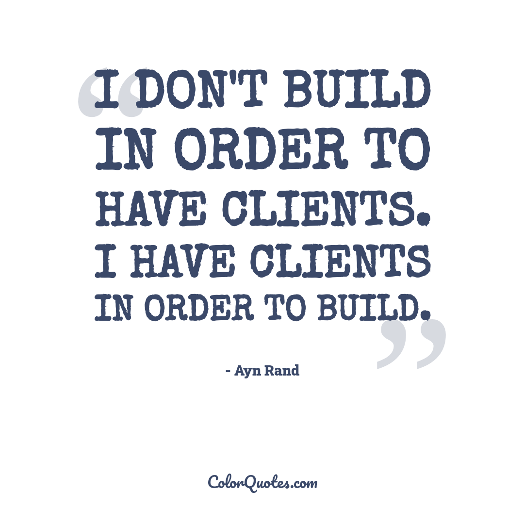 I don't build in order to have clients. I have clients in order to build.