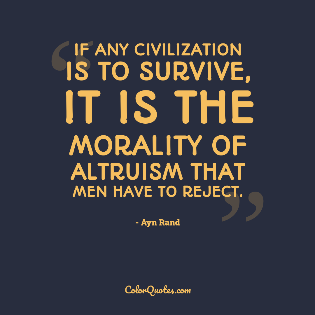 If any civilization is to survive, it is the morality of altruism that men have to reject.