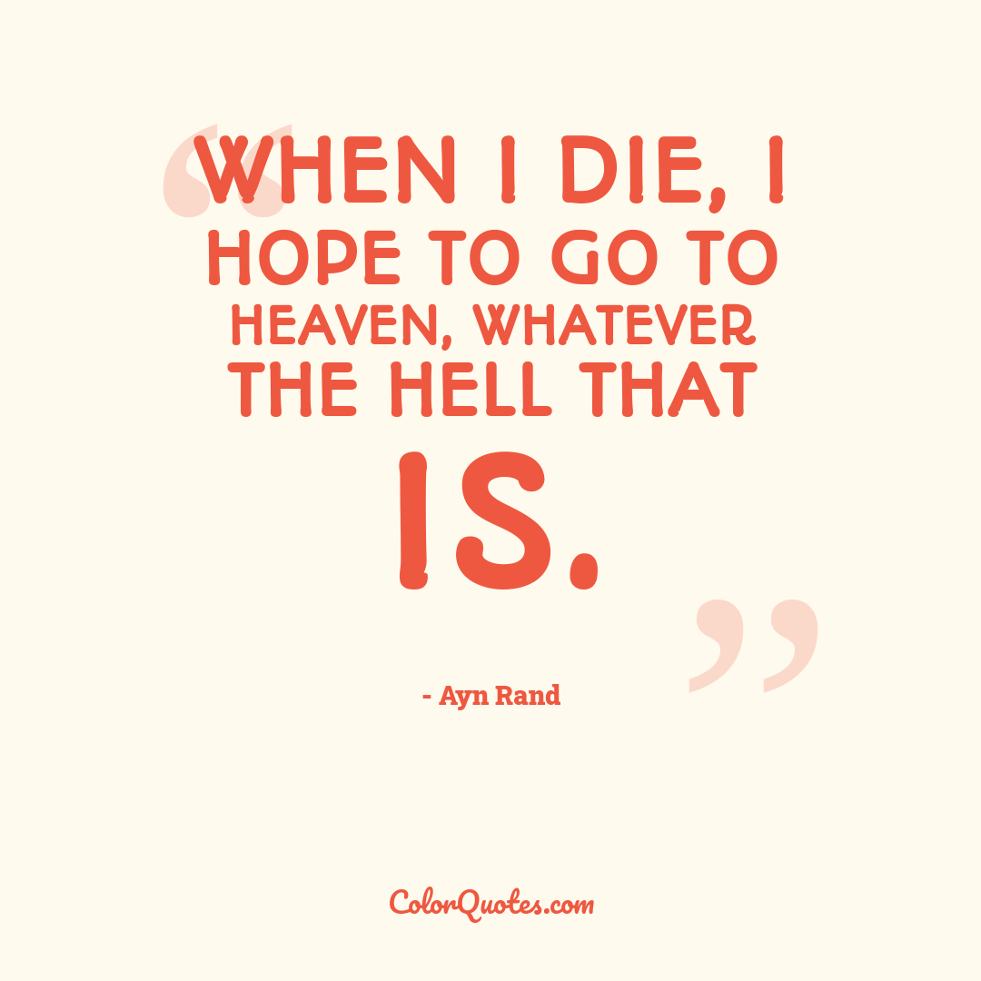 When I die, I hope to go to Heaven, whatever the Hell that is.