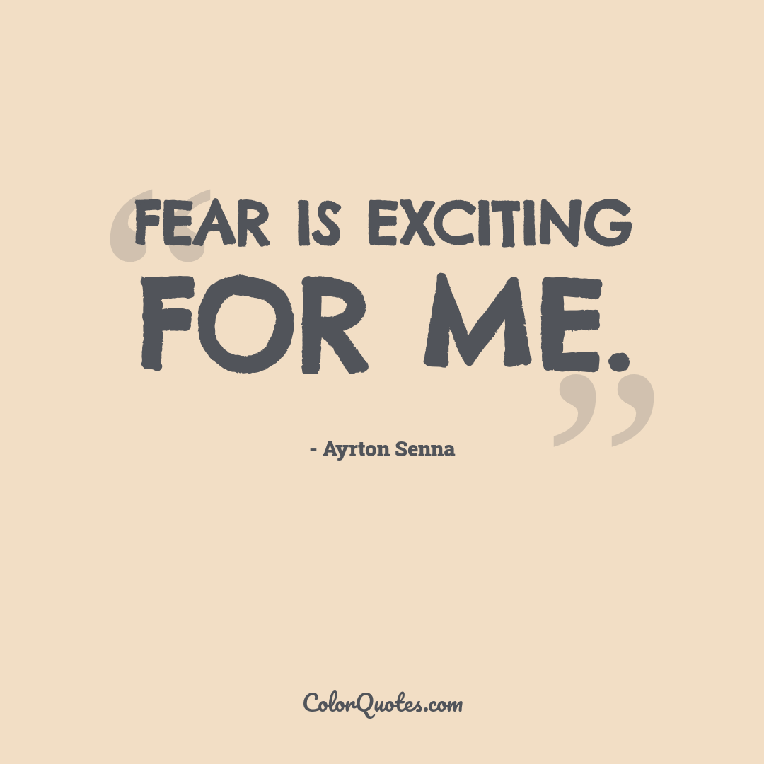 Fear is exciting for me.
