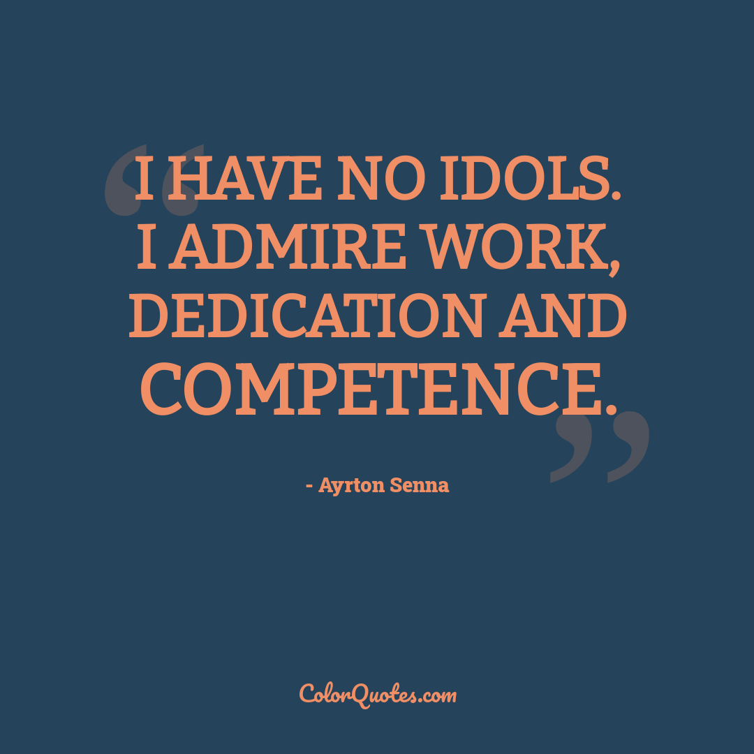 I have no idols. I admire work, dedication and competence.