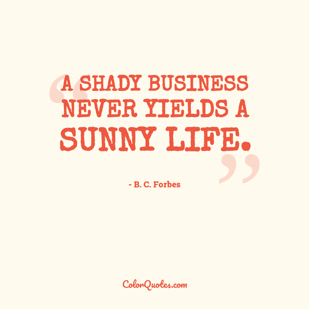 A shady business never yields a sunny life.