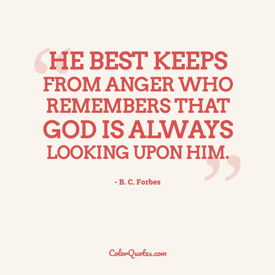 He best keeps from anger who remembers that God is always looking upon him.