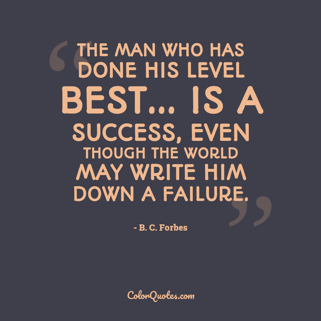 The man who has done his level best... is a success, even though the world may write him down a failure.
