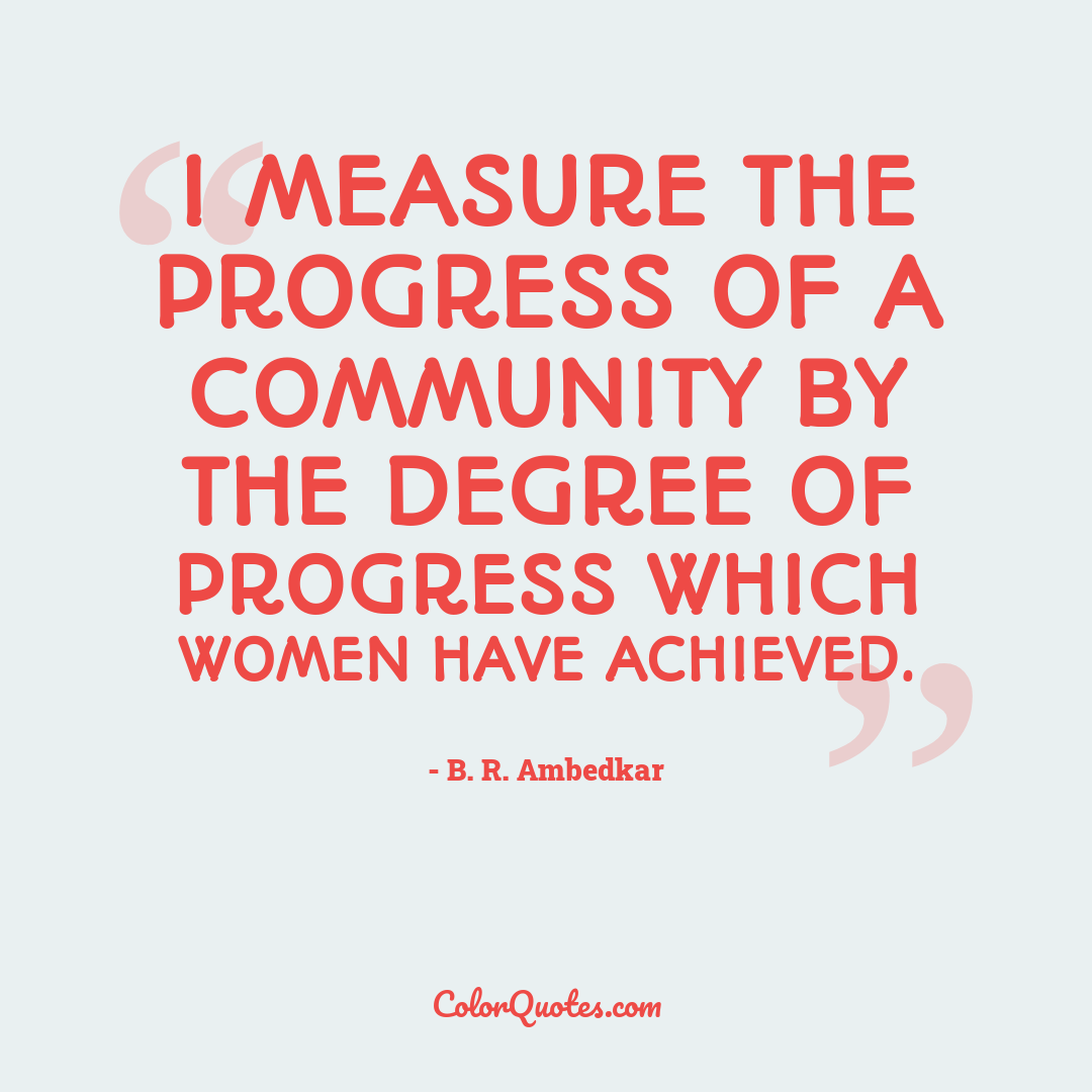 I measure the progress of a community by the degree of progress which women have achieved.