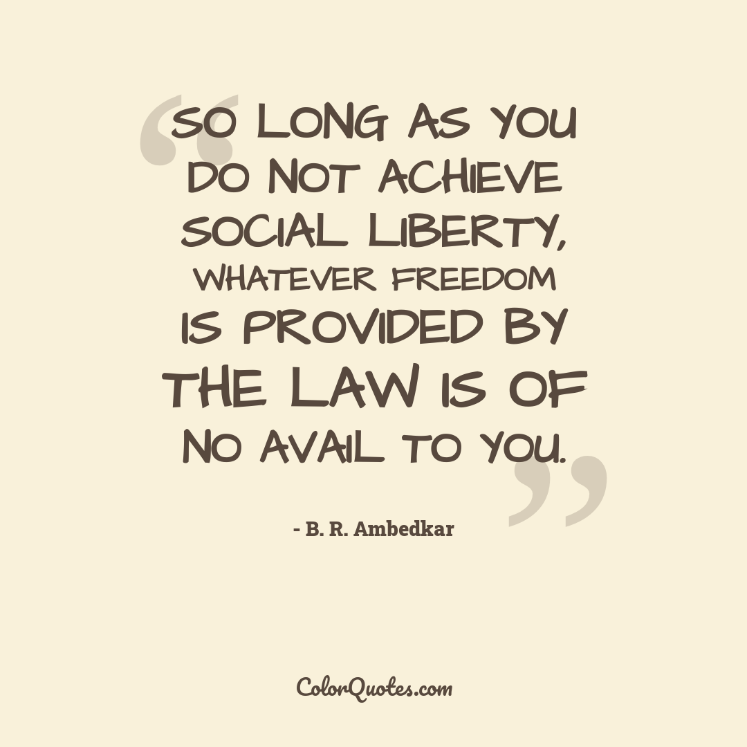 So long as you do not achieve social liberty, whatever freedom is provided by the law is of no avail to you.