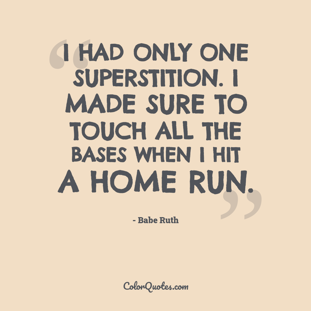 I had only one superstition. I made sure to touch all the bases when I hit a home run.