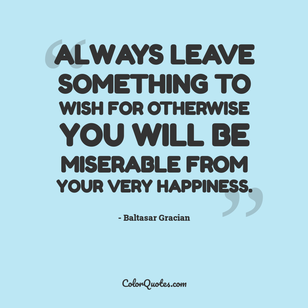 Always leave something to wish for otherwise you will be miserable from your very happiness.