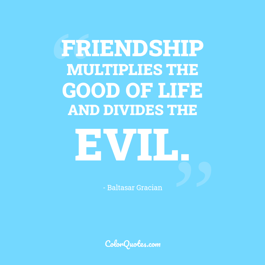Friendship multiplies the good of life and divides the evil.