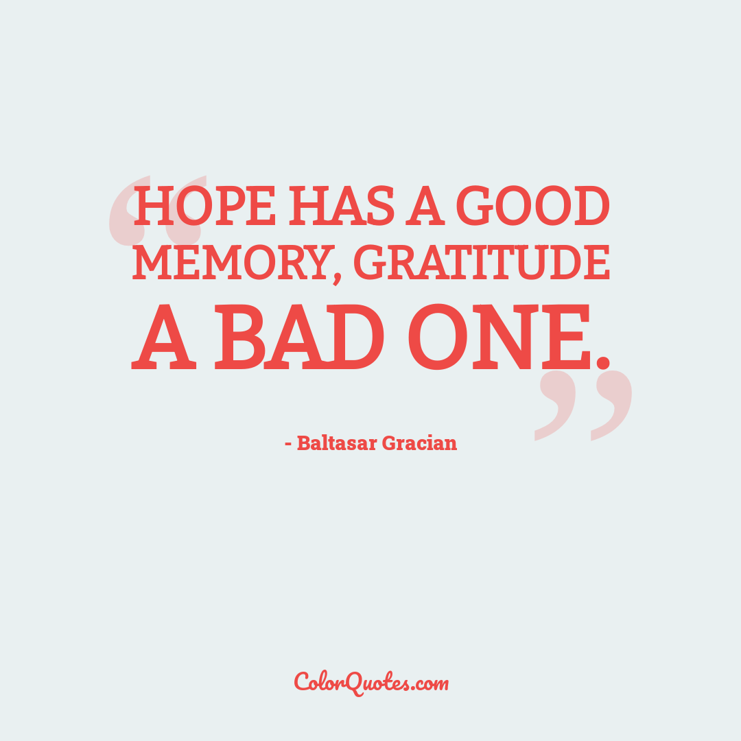 Hope has a good memory, gratitude a bad one.