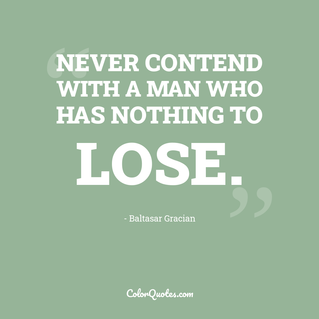 Never contend with a man who has nothing to lose.