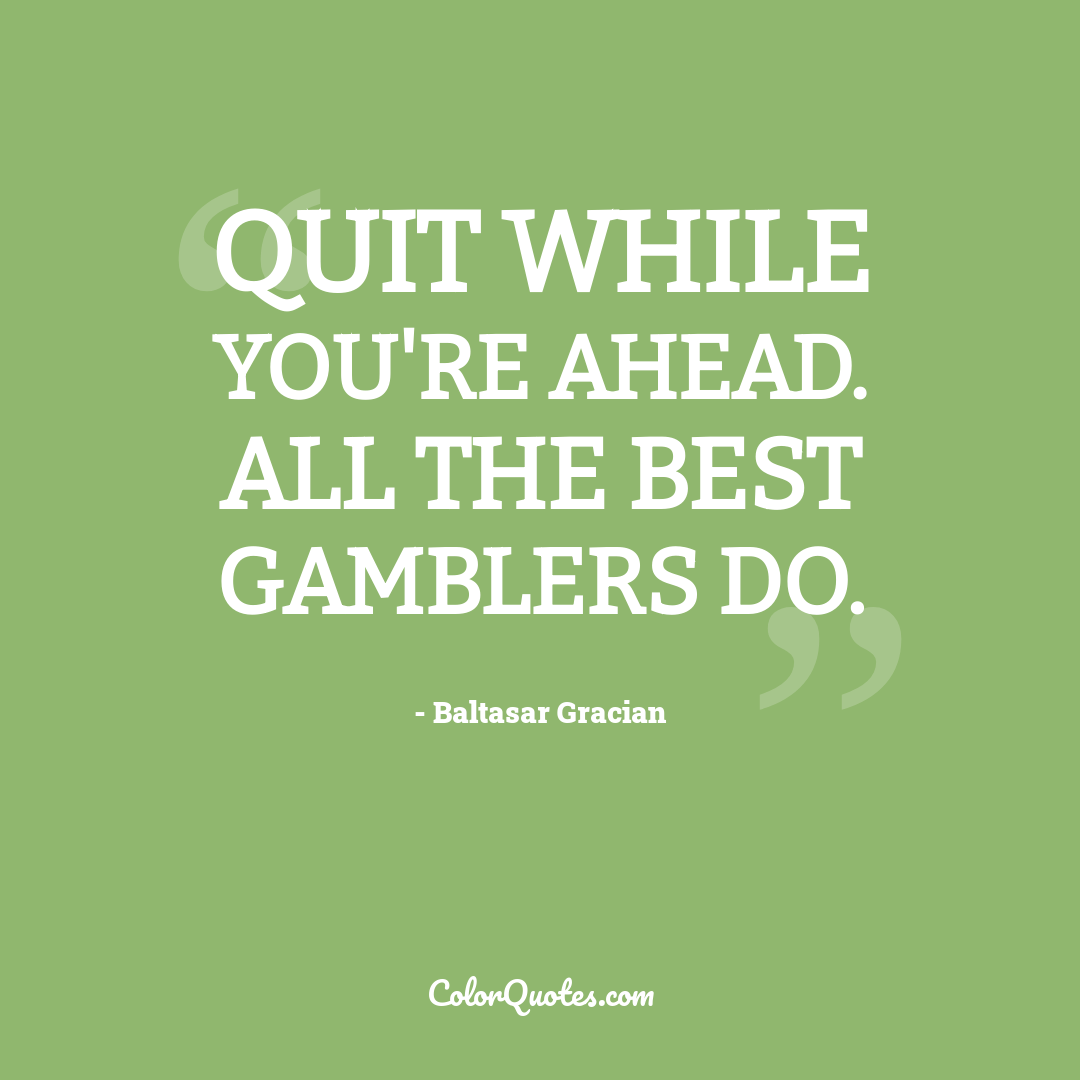 Quit while you're ahead. All the best gamblers do.