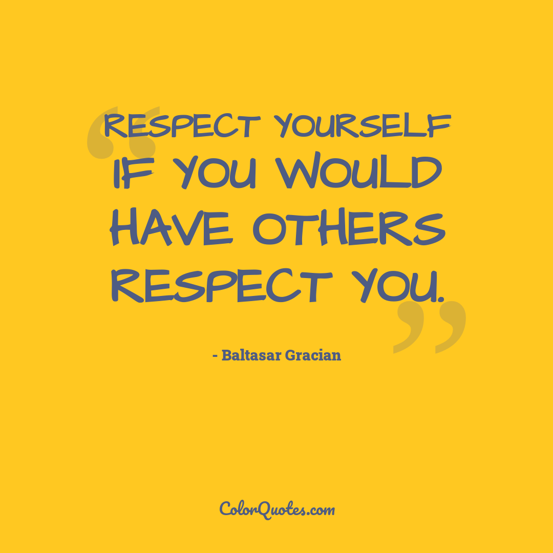 Respect yourself if you would have others respect you.