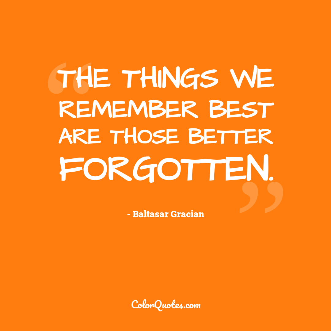 The things we remember best are those better forgotten.