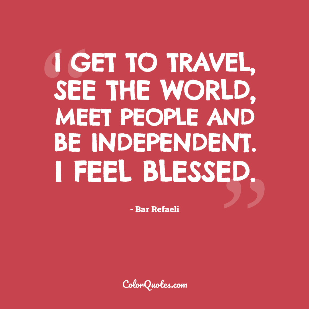 I get to travel, see the world, meet people and be independent. I feel blessed.