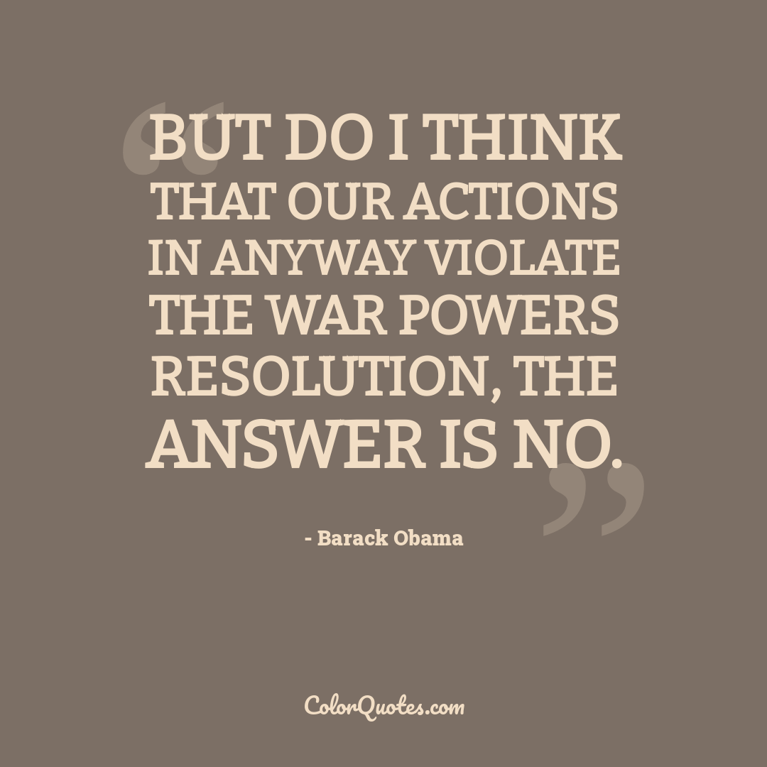 But do I think that our actions in anyway violate the War Powers Resolution, the answer is no.
