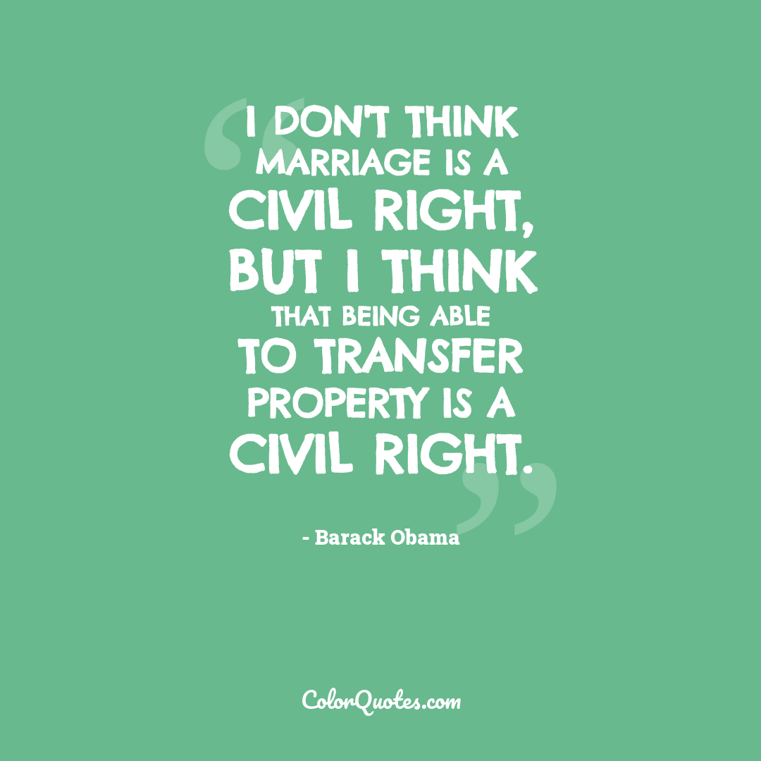 I don't think marriage is a civil right, but I think that being able to transfer property is a civil right.