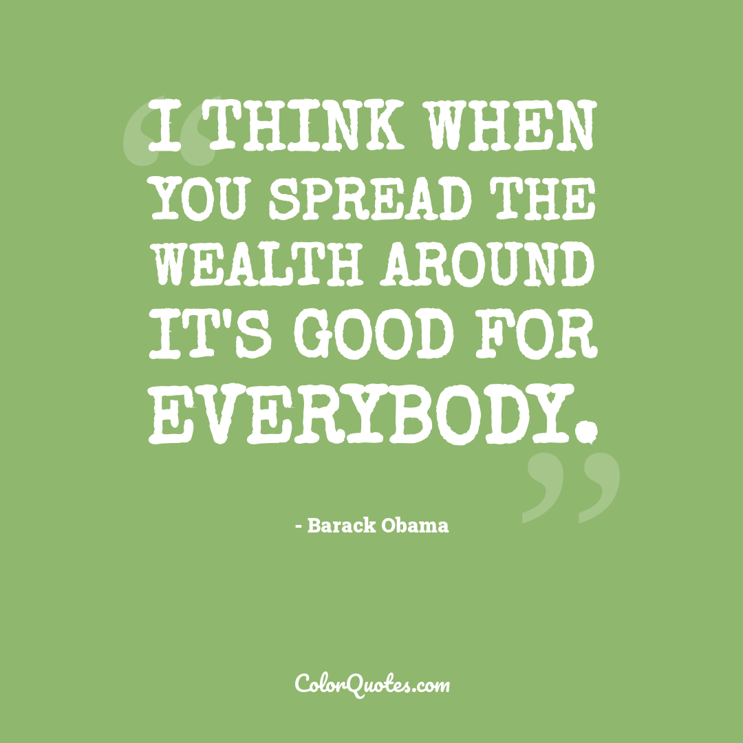 I think when you spread the wealth around it's good for everybody.