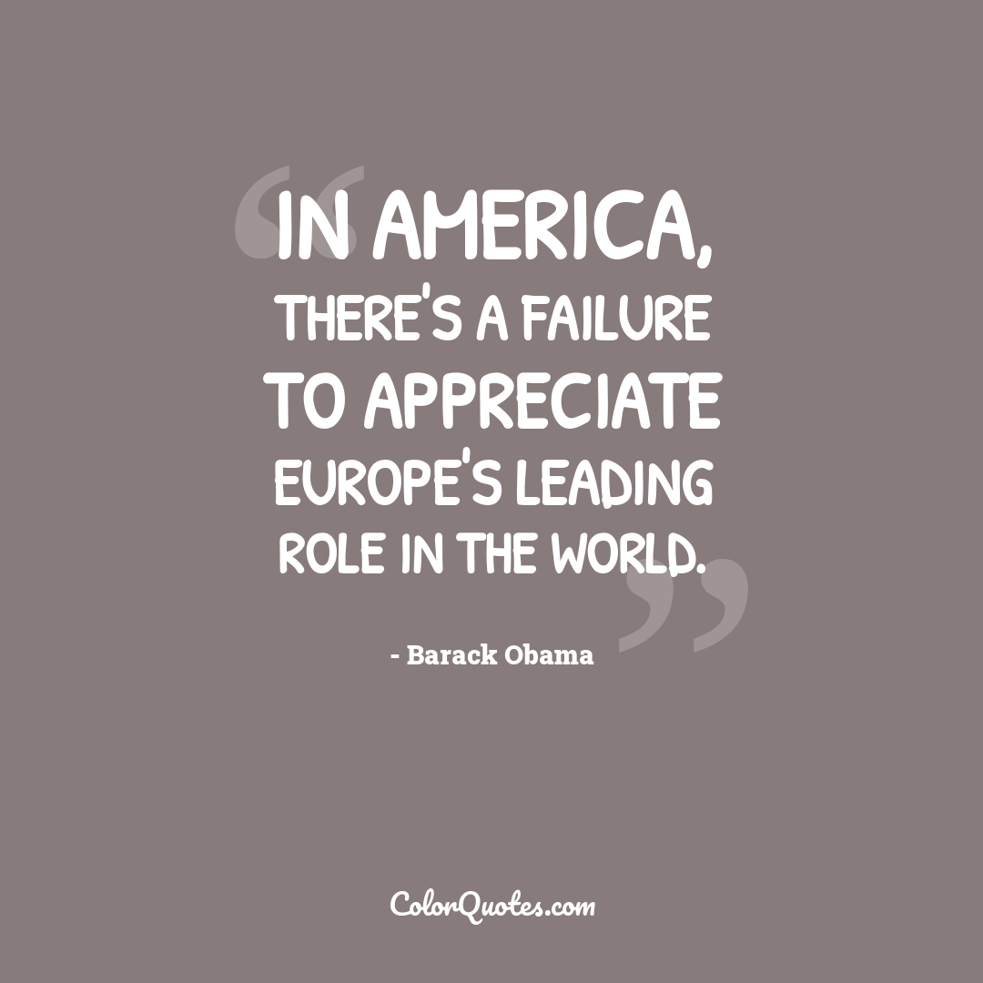In America, there's a failure to appreciate Europe's leading role in the world.