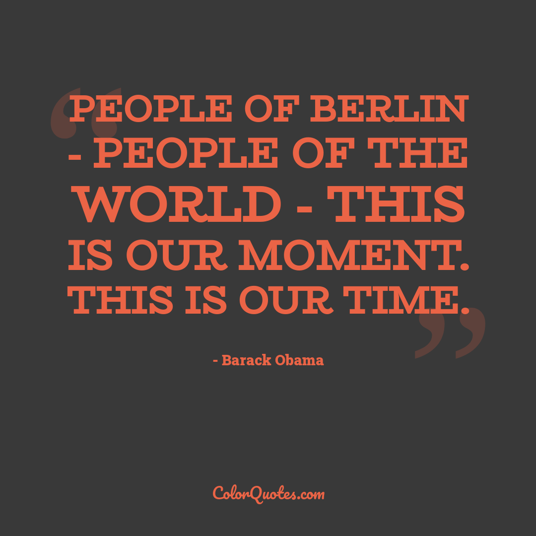 People of Berlin - people of the world - this is our moment. This is our time. by Barack Obama