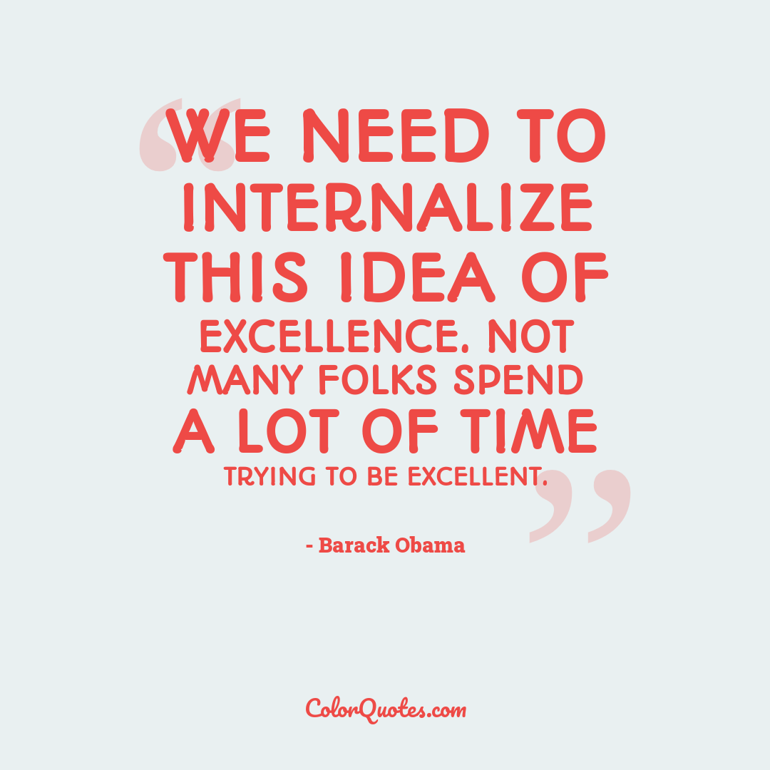 We need to internalize this idea of excellence. Not many folks spend a lot of time trying to be excellent.