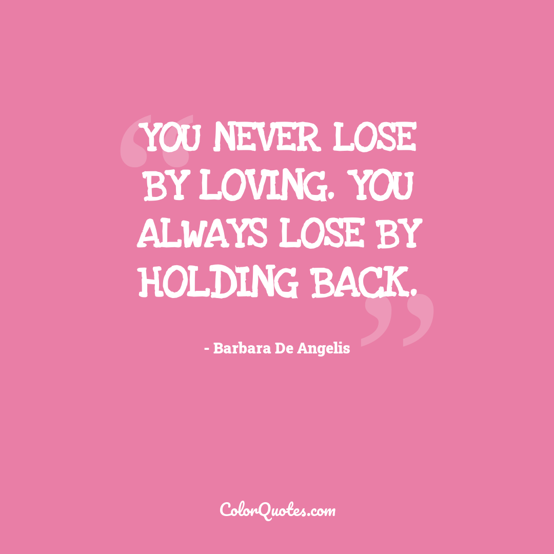 You never lose by loving. You always lose by holding back.