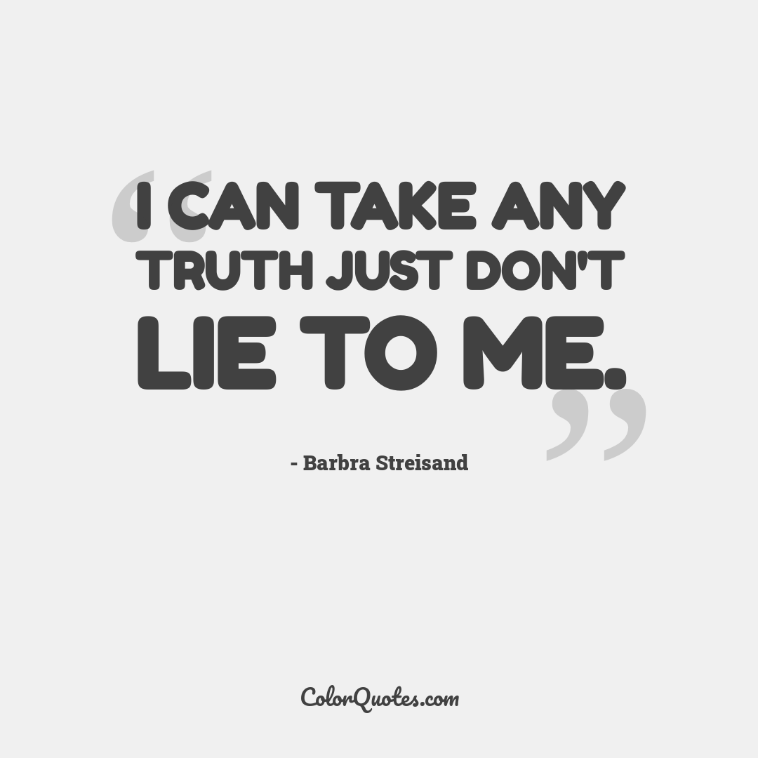 I can take any truth just don't lie to me.