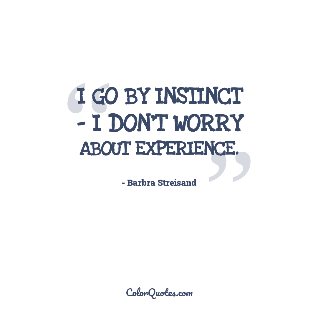I go by instinct - I don't worry about experience.