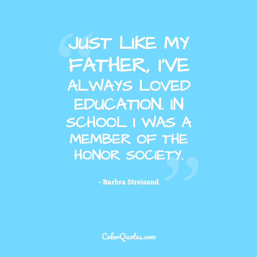 Just like my father, I've always loved education. In school I was a member of the honor society.