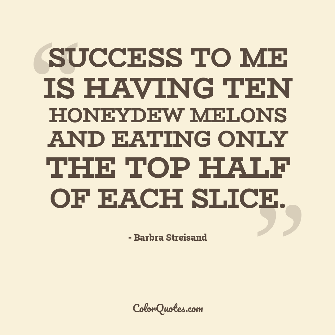 Success to me is having ten honeydew melons and eating only the top half of each slice.