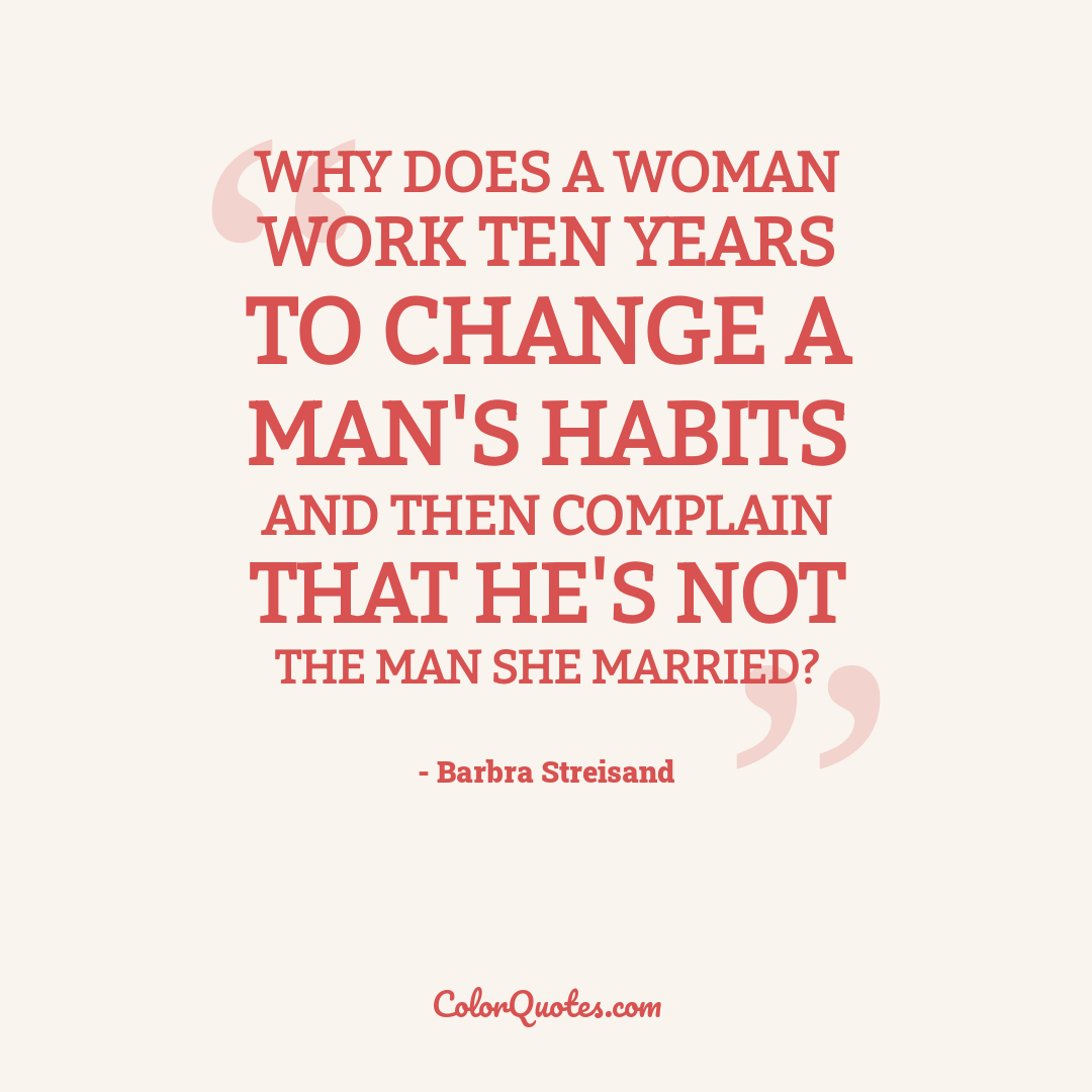 Why does a woman work ten years to change a man's habits and then complain that he's not the man she married?