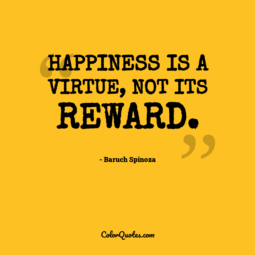 Happiness is a virtue, not its reward.
